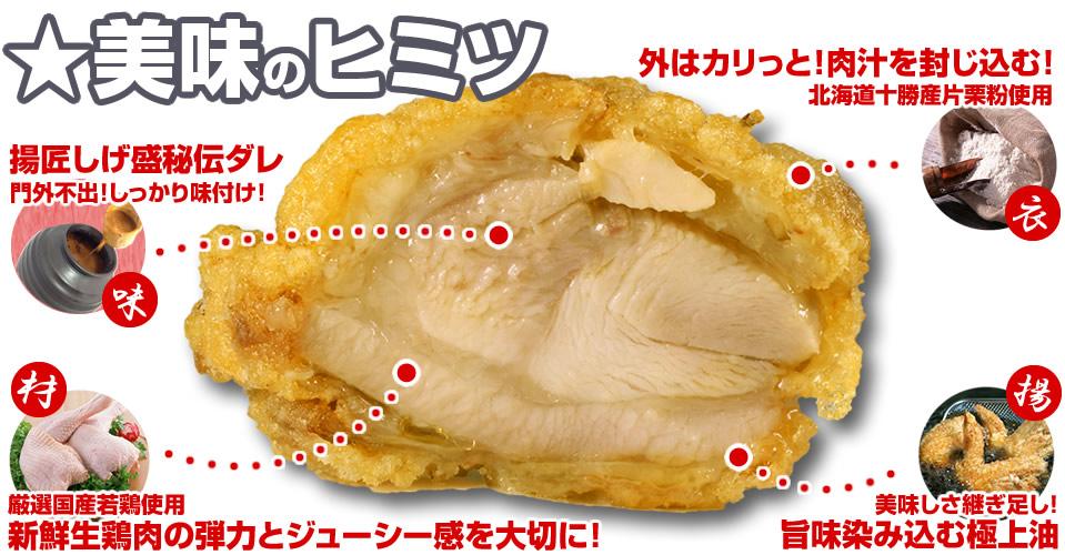美味しさのヒミツ。「味」揚匠しげ盛秘伝ダレ。門外不出!しっかり味付け!「材」厳選国産若鶏使用。新鮮生鶏肉の弾力とジューシー感を大切に!「衣」外はカリっと!肉汁を封じ込む!北海道産片栗粉使用。「揚」美味しさ継ぎ足し!旨味染み込む極上油
